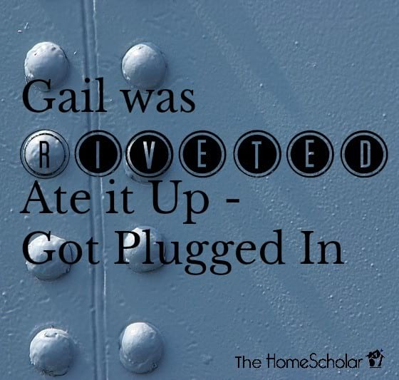 Gail was Riveted - Ate it Up - Got Plugged In